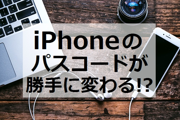 iphone パスコード 勝手に変わる